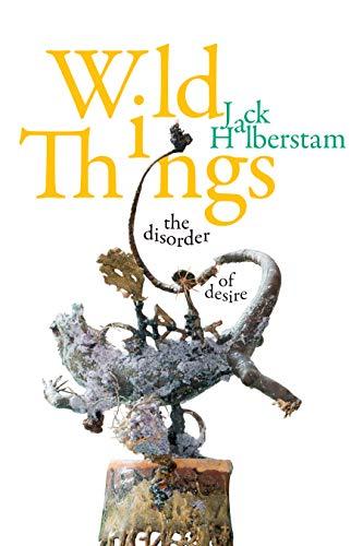 Wild Things: The Disorder of Desire (Perverse Modernities: A Series Edited by Jack Halberstam and Lisa Lowe)