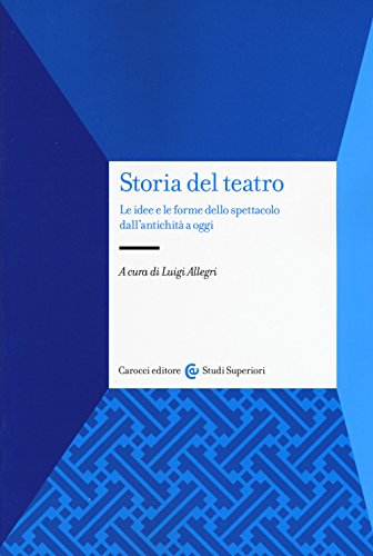 Storia del teatro. Le idee e le forme dello spettacolo dall'antichità a oggi