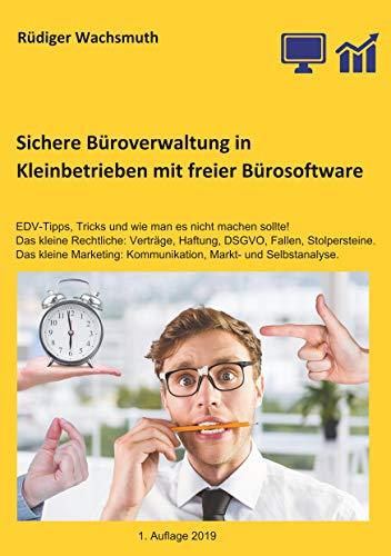 Sichere Büroverwaltung in Kleinbetrieben mit freier Bürosoftware: EDV-Tipps, Tricks und wie man es nicht machen sollte! Das kleine Rechtliche: Verträge, ... und ein bisschen Markt- und Selbstanalyse.