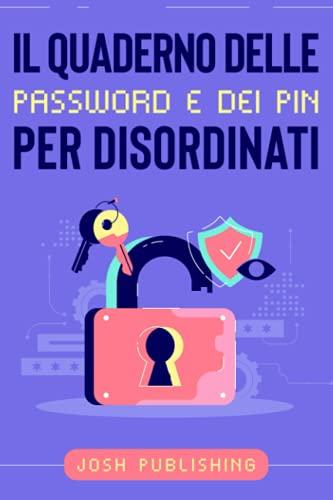 Il Quaderno delle Password e dei PIN per Disordinati: Conserva tutte le tue Password, i Pin del Bancomat e delle App sul tuo Smartphone in ordine alfabetico.