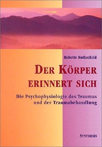 Der Körper erinnert sich: Die Psychophysiologie des Trauma und der Traumabehandlung: Die Psychophysiologie des Traumas und der Traumabehandlung