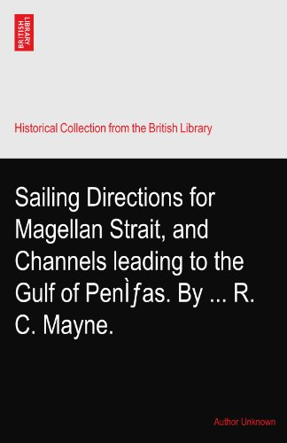 Sailing Directions for Magellan Strait, and Channels leading to the Gulf of Peñas. By ... R. C. Mayne.