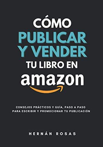 Cómo publicar y vender tu libro en Amazon: Consejos prácticos y guía, paso a paso, para escribir y promocionar tu publicación