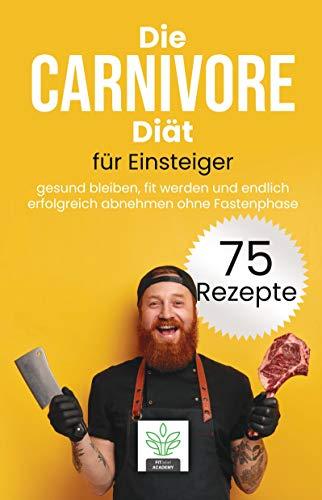 Die Carnivore Diät für Einsteiger: gesund bleiben, fit werden und endlich erfolgreich abnehmen mit der Carnivoren Diät - inkl. 75 gesunde und leckere Rezepte für deine Carnivore Ernährung