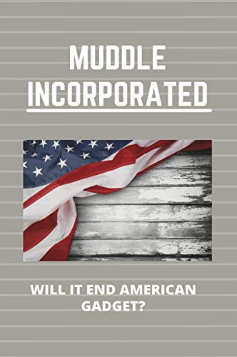 Muddle Incorporated: Will It End American Gadget?: Modern Gadgets (English Edition)