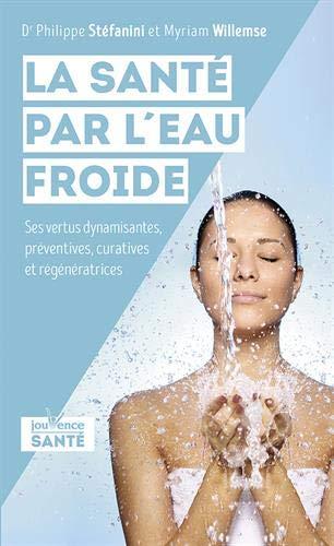 La santé par l'eau froide : Ses vertus dynamisantes, préventives, curatives et régénératrices