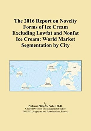 The 2016 Report on Novelty Forms of Ice Cream Excluding Lowfat and Nonfat Ice Cream: World Market Segmentation by City