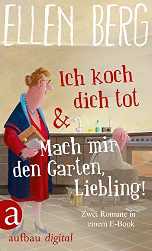 Ich koch dich tot & Mach mir den Garten, Liebling!: Zwei Romane in einem E-Book