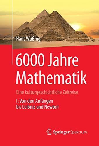 6000 Jahre Mathematik: Eine kulturgeschichtliche Zeitreise - 1. Von den Anfängen bis Leibniz und Newton (Vom Zählstein zum Computer)