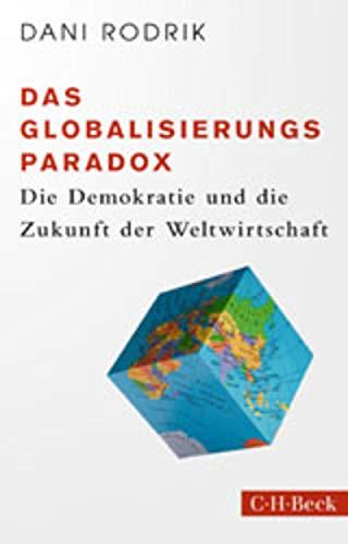 Das Globalisierungs-Paradox: Die Demokratie und die Zukunft der Weltwirtschaft (Beck Paperback 6401)