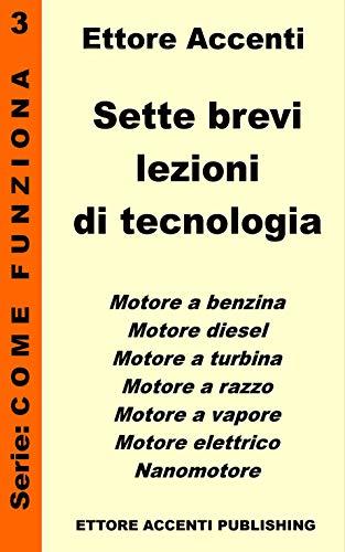 Sette Brevi Lezioni di Tecnologia 3 – Rev 3a: Motore a benzina, diesel, a turbina, a razzo, a vapore, elettrico e nanomotore, spiegati in modo semplice ... (Come funziona: panoramica tecnologie)