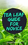 Tea Leaf Guide For Novice: Tea is an aromatic beverage commonly prepared by pouring hot or boiling water over cured or fresh leaves of the Camellia sinensis. (English Edition)