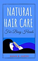 Natural Hair Care for Busy Heads: The Handbook for Busy Women Who Want to Have Thriving Hair That Will Turn Heads All Day Long. Including Quick and Easy to Prep Hair Care Recipes to Nourish, Repair, and Grow Your Hair.