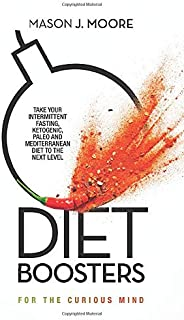 Diet Boosters: Take your Intermittent Fasting, Ketogenic, Paleo and Mediterranean Diet to the next level (For the Curious Mind)