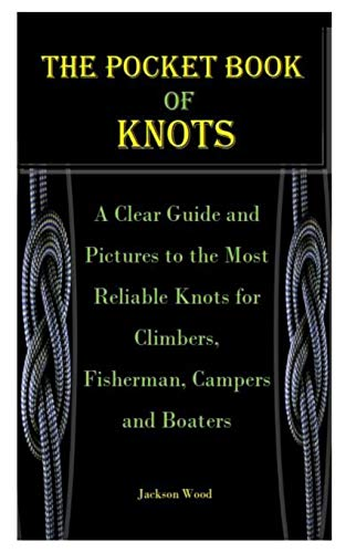 THE POCKET BOOK OF KNOTS: A Clear Guide and Pictures to the Most Reliable Knots for Climbers, Fisherman, Campers and Boaters
