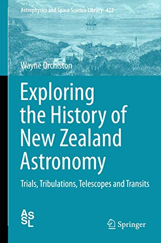 Exploring the History of New Zealand Astronomy: Trials, Tribulations, Telescopes and Transits (Astrophysics and Space Science Library, 422)