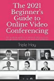 The 2021 Beginner's Guide to Online Video Conferencing: The unofficial guide to a virtual meeting on zoom, google classroom, team view and others platforms