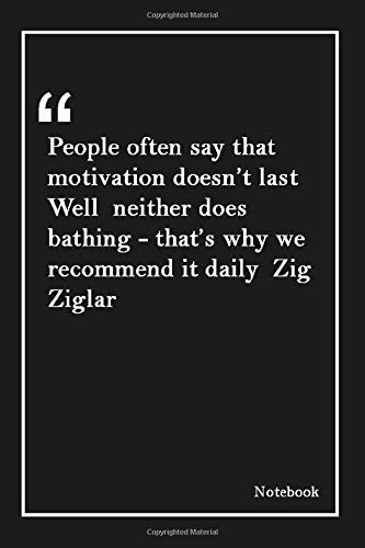 People often say that motivation doesn't last  Well  neither does bathing - that's why we recommend it daily  Zig Ziglar: Lined Notebook With Inspirational Unique Touch |Diary | Lined 120 Pages (People Often Say That Motivation Doesn T Last)