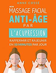 Massage Facial Anti-Age par l'Acupression: Raffermir et Rajeunir en 10 Minutes par Jour