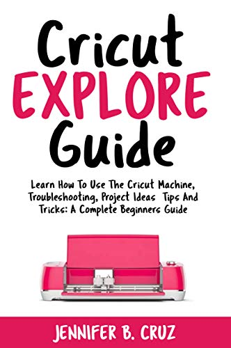 Cricut Explore Guide: Learn How To Use the Cricut Machine, T
