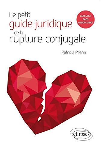 Le petit guide juridique de la rupture conjugale. mariage, pacs, union libre