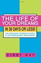 The Life of Your Dreams in 30 Days or Less!: The Ordinary Person's Guide to Extraordinary Abundance