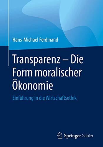 Transparenz - Die Form moralischer Ökonomie: Einführung in die Wirtschaftsethik