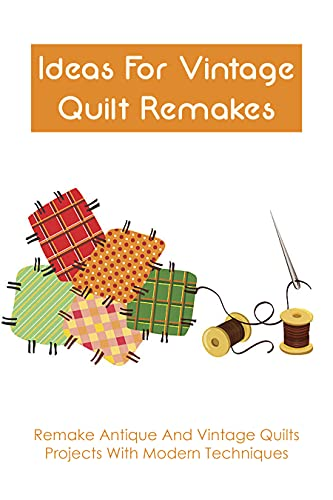 Ideas For Vintage Quilt Remakes: Remake Antique And Vintage Quilts Projects With Modern Techniques: Quilt Book Of Patterns For Old Quilts (English Edition)