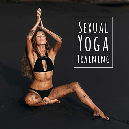 Sexual Yoga Training: 2019 New Age Intimate Music Mix for Lovers, Train Your Body with Tantric Yoga Positions for Couple's, Prepare Your Body for All Night Long Sex & Lot of Orgasms
