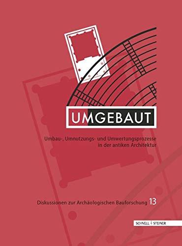 Umgebaut: Umbau-, Umnutzungs- und Umwertungsprozesse in der antiken Architektur (Diskussionen zur Archäologischen Bauforschung)