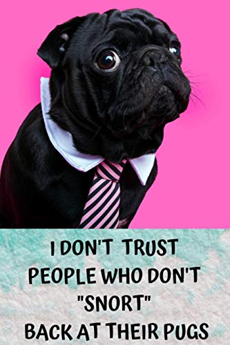 I DON'T TRUST PEOPLE WHO DON'T 'SNORT' BACK AT THEIR PUGS: Pug Gifts For Girls, Women And All Pug Lovers | Cute Small Lined Paperback Notebook Or Journal