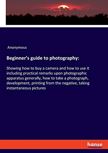 Beginner's guide to photography: Showing how to buy a camera and how to use it including practical remarks upon photographic apparatus generally, how ... the negative, taking instantaneous pictures