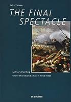 The Final Spectacle: Military Painting Under the Second Empire, 1855-1867 (Quellen Und Studien Zur Philosophie)