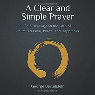 A Clear and Simple Prayer: Self-Healing and the Path of Unlimited Love, Peace, and Happiness