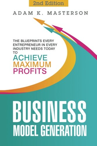 Business Model Generation: The Blueprints Every Entrepreneur in Every Industry Needs Today to Achieve Maximum Profits - 2nd Edition