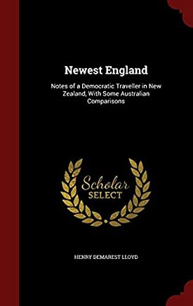 Newest England: Notes of a Democratic Traveller in New Zealand, With Some Australian Comparisons by Henry Demarest Lloyd (2015-08-11)