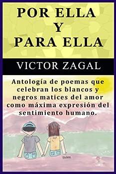 POR ELLA Y PARA ELLA  Antología de poemas que celebran los blancos y negros matices del amor como máxima expresión del sentimiento humano  Spanish Edition