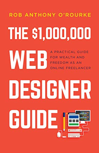 $1,000,000 Web Designer Guide: A Practical Guide for Wealth and Freedom as an Online Freelancer