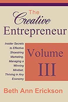 The Creative Entrepreneur 3: Insider Secrets to Effective Shoestring Marketing, Managing a Winning Mindset, and Thriving in Any Economy by [Beth Ann Erickson]