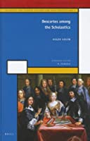 Descartes Among the Scholastics (History of Science and Medicine Library: Scientific and Learned Cultures and Their Institutions: Vol. 1)