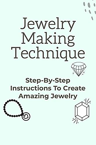 Jewelry Making Technique: Step-By-Step Instructions To Create Amazing Jewelry: Making Jewelry Projects (English Edition)