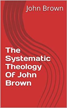 The Systematic Theology Of John Brown by [John Brown]