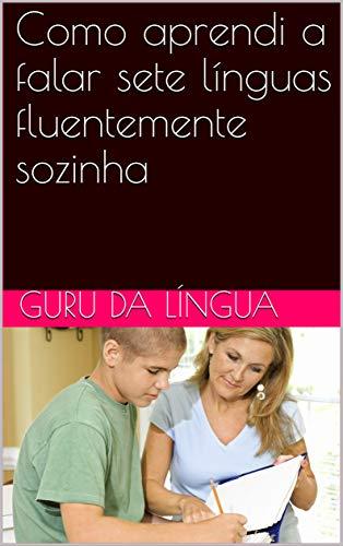 Como aprendi a falar sete línguas fluentemente sozinha (How I learnt how to speak 7 languages fluently) (Portuguese Edition)
