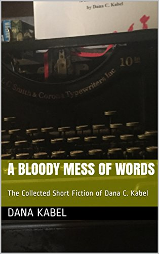 A BLOODY MESS OF WORDS: The Collected Short Fiction of Dana C. Kabel (English Edition)