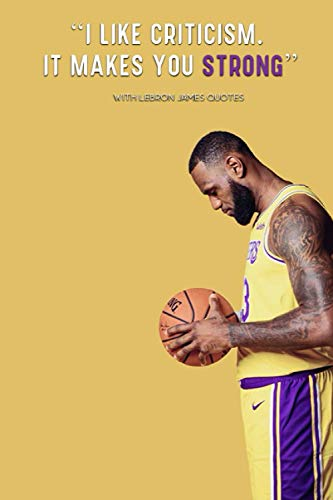 Lebron James 'I like criticism. it makes you strong' - WITH QUOTES BY Lebron James : Lakers | Basketball | NBA | Notebooks | Journals: Lebron James ... blank Pages, 6x9 Inches, Matte Finish Cover