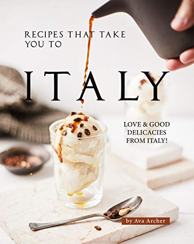 Recipes That Take You to Italy: Love and Good Delicacies from Italy! (