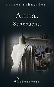 Anna. Sehnsucht. (Lebenswege 1) (German Edition) by [Rainer Schneider]