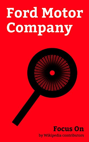 Focus On: Ford Motor Company: Jaguar Cars, Land Rover, Mike Rowe, Volvo Cars, Lincoln Motor Company, Edsel, Daimler Company, The Hertz Corporation, Ford ... Takata Corporation, etc. (English Edition)