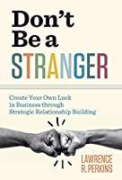 Don't Be a Stranger: Create Your Own Luck in Business through Strategic Relationship Building