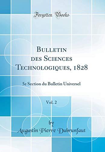 Bulletin des Sciences Technologiques, 1828, Vol. 2: 5e Section du Bulletin Universel (Classic Reprint) (French Edition)